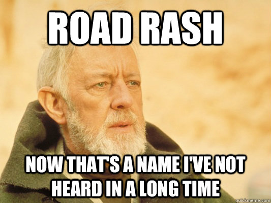 Road Rash now that's a name i've not heard in a long time - Road Rash now that's a name i've not heard in a long time  Obi Wan