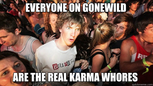 everyone on gonewild  are the real karma whores - everyone on gonewild  are the real karma whores  Sudden Clarity Clarence