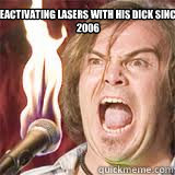 Deactivating lasers with his dick since  2006