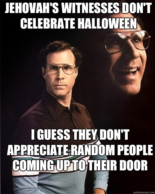 Jehovah's Witnesses don't celebrate Halloween I guess they don't appreciate random people coming up to their door - Jehovah's Witnesses don't celebrate Halloween I guess they don't appreciate random people coming up to their door  will ferrell