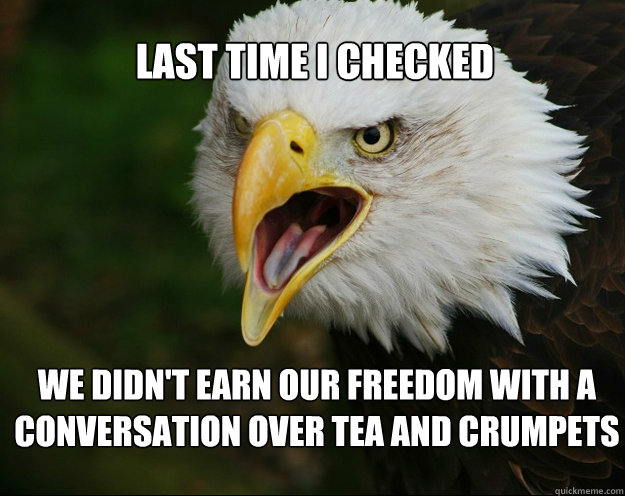 Last time I checked  we didn't earn our freedom with a conversation over tea and crumpets