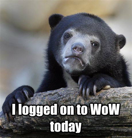I logged on to WoW today -  I logged on to WoW today  Confession Bear