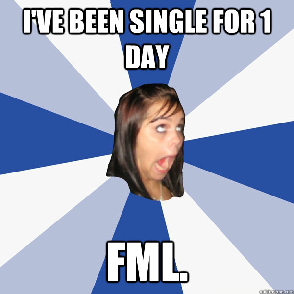 I've been single for 1 day FML. - I've been single for 1 day FML.  Annoying Facebook Girl