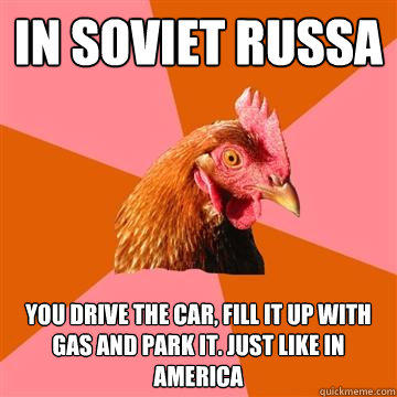 in soviet russa you drive the car, fill it up with gas and park it. Just like in america - in soviet russa you drive the car, fill it up with gas and park it. Just like in america  Anti-Joke Chicken