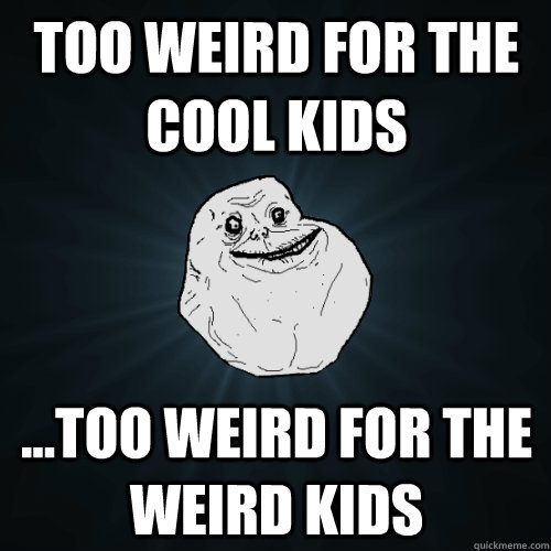 TOO WEIRD FOR THE COOL KIDS ...TOO WEIRD FOR THE WEIRD KIDS - TOO WEIRD FOR THE COOL KIDS ...TOO WEIRD FOR THE WEIRD KIDS  Forever Alone