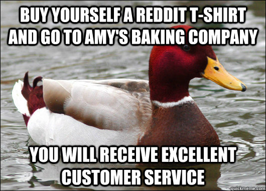 Buy yourself a reddit t-shirt and go to amy's baking company  you will receive excellent customer service  - Buy yourself a reddit t-shirt and go to amy's baking company  you will receive excellent customer service   Malicious Advice Mallard
