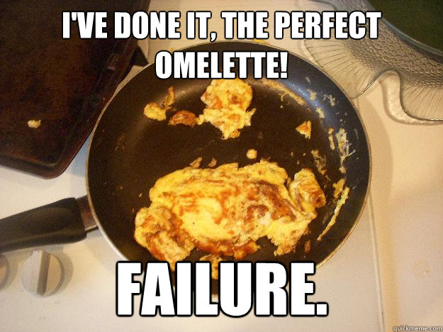 I've done it, the PERFECT OMELETTE! FAILURE.  Omelette Fail