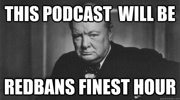 This Podcast  will be redbans finest hour