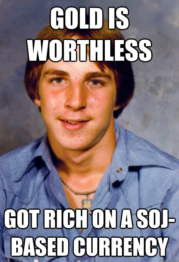 gold is worthless got rich on a soj-based currency - gold is worthless got rich on a soj-based currency  Old Economy Steven