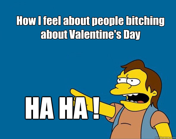 How I feel about people bitching about Valentine's Day HA HA !