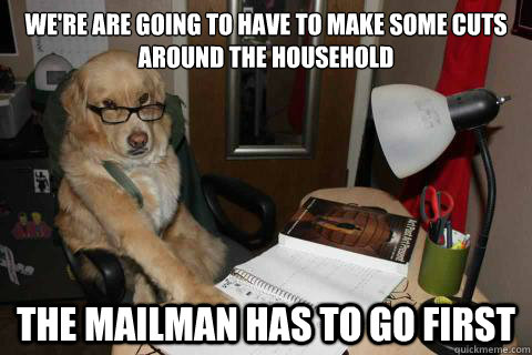 We're are going to have to make some cuts around the household The mailman has to go first - We're are going to have to make some cuts around the household The mailman has to go first  Financial Advice Dog