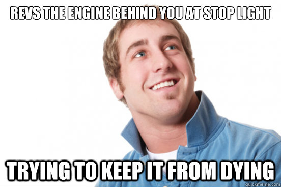revs the engine behind you at stop light trying to keep it from dying