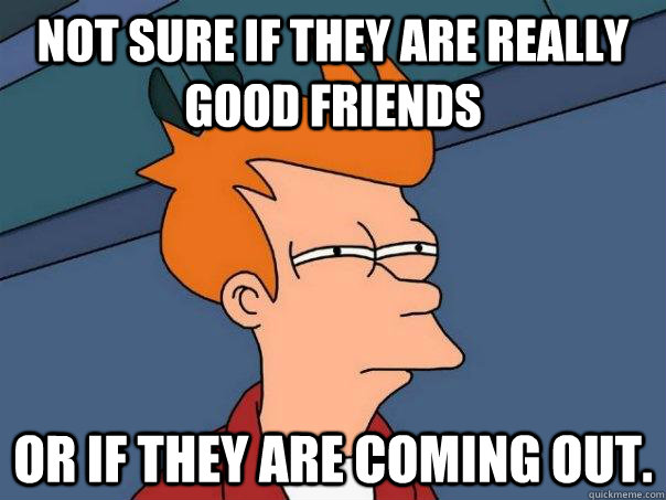 Not sure if they are really good friends Or if they are coming out. - Not sure if they are really good friends Or if they are coming out.  Futurama Fry