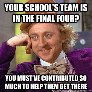 YOUR SCHOOL'S TEAM IS IN THE FINAL FOUR? you must've contributed so much to help them get there - YOUR SCHOOL'S TEAM IS IN THE FINAL FOUR? you must've contributed so much to help them get there  Condescending Wonka