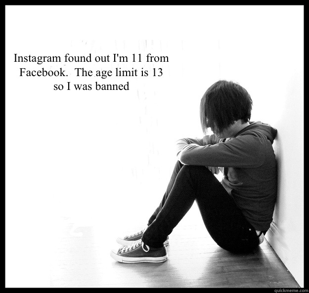 Instagram found out I'm 11 from  Facebook.  The age limit is 13  so I was banned - Instagram found out I'm 11 from  Facebook.  The age limit is 13  so I was banned  Sad Youth