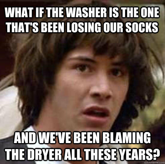 What if the washer is the one that's been losing our socks and we've been blaming the dryer all these years? - What if the washer is the one that's been losing our socks and we've been blaming the dryer all these years?  conspiracy keanu