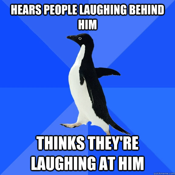 hears people laughing behind him thinks they're laughing at him - hears people laughing behind him thinks they're laughing at him  Socially Awkward Penguin