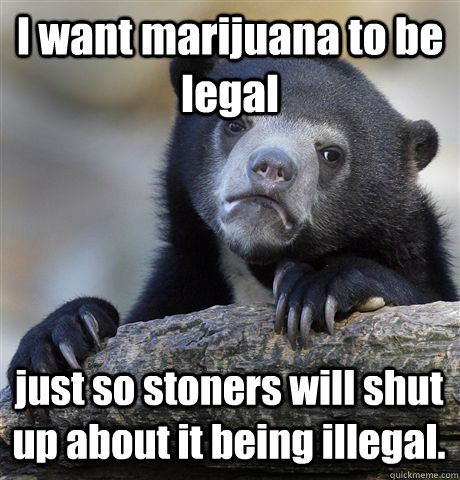 I want marijuana to be legal just so stoners will shut up about it being illegal. - I want marijuana to be legal just so stoners will shut up about it being illegal.  Confession Bear