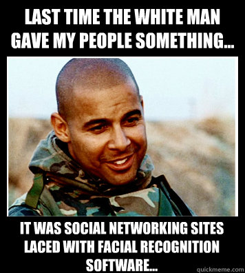 Last time the white man gave my people something... It was social networking sites laced with facial recognition software...