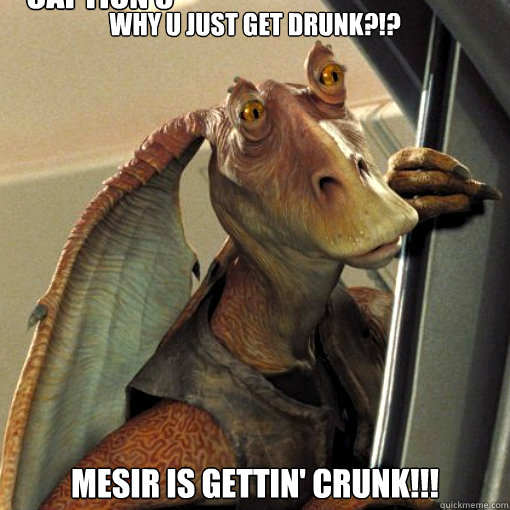 Why U Just Get Drunk Mesir Is Gettin Crunk Caption 3 Goes Here