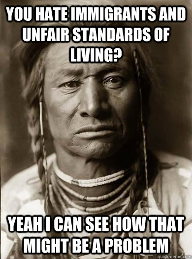 you hate immigrants and unfair standards of living? yeah i can see how that might be a problem - you hate immigrants and unfair standards of living? yeah i can see how that might be a problem  Unimpressed American Indian