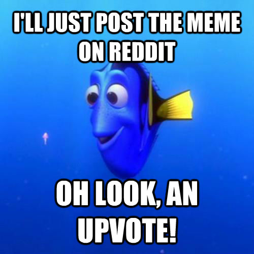 I'LL JUST POST THE MEME ON REDDIT OH LOOK, AN UPVOTE! - I'LL JUST POST THE MEME ON REDDIT OH LOOK, AN UPVOTE!  dory
