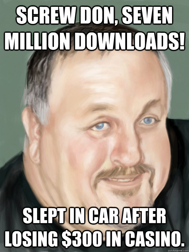 Screw don, seven million downloads! Slept in car after losing $300 in casino.