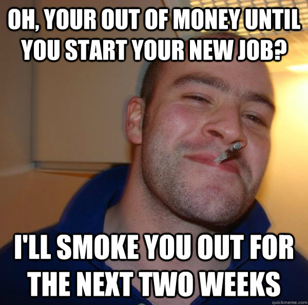 Oh, your out of money until you start your new job? I'll smoke you out for the next two weeks - Oh, your out of money until you start your new job? I'll smoke you out for the next two weeks  Misc