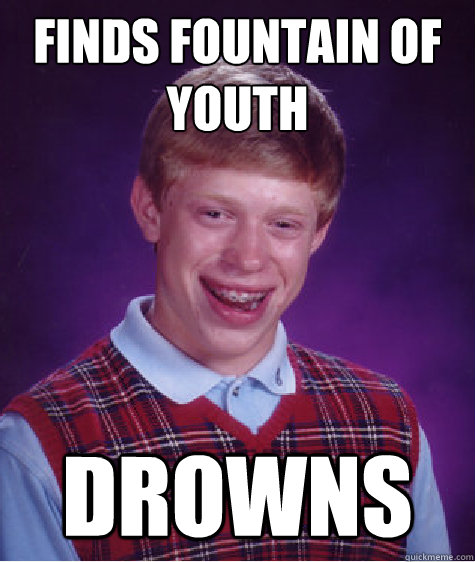 finds fountain of youth  drowns - finds fountain of youth  drowns  Bad Luck Brian