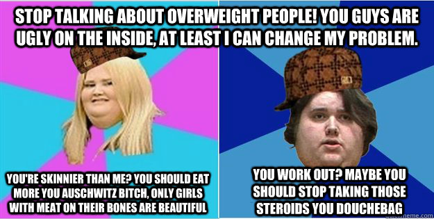 Stop talking about overweight people! You guys are ugly on the inside, at least I can change my problem. You work out? Maybe you should stop taking those steroids you douchebag You're skinnier than me? You should eat more you Auschwitz bitch, only girls w
