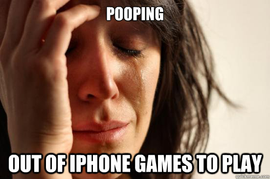 Pooping Out of iphone games to play - Pooping Out of iphone games to play  First World Problems
