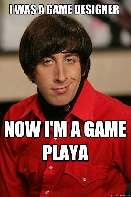 i was a game designer now i'm a game playa - i was a game designer now i'm a game playa  Pickup Line Scientist