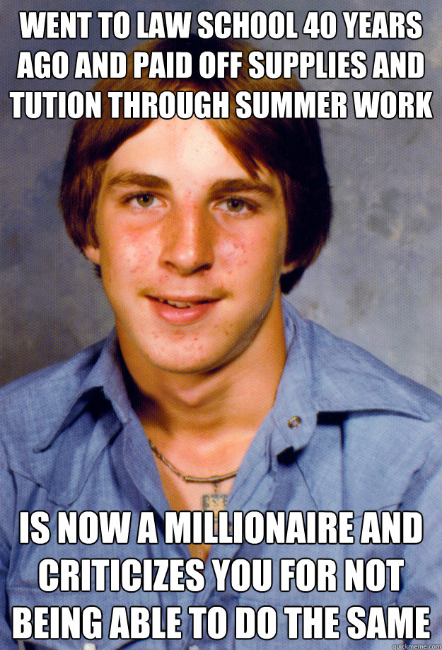 WENT TO LAW SCHOOL 40 YEARS AGO AND PAID OFF SUPPLIES AND TUTION THROUGH SUMMER WORK IS NOW A MILLIONAIRE AND CRITICIZES YOU FOR NOT BEING ABLE TO DO THE SAME  - WENT TO LAW SCHOOL 40 YEARS AGO AND PAID OFF SUPPLIES AND TUTION THROUGH SUMMER WORK IS NOW A MILLIONAIRE AND CRITICIZES YOU FOR NOT BEING ABLE TO DO THE SAME   Old Economy Steven