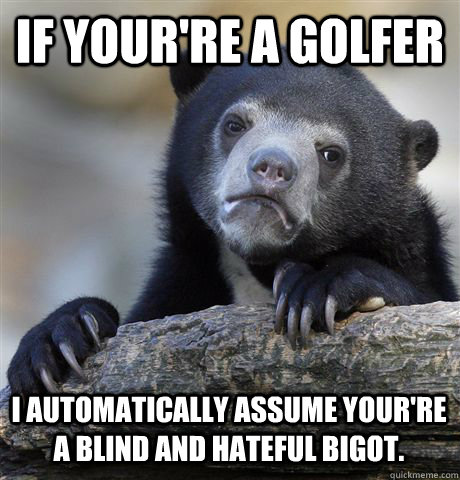 If your're a golfer I automatically assume your're a blind and hateful bigot. - If your're a golfer I automatically assume your're a blind and hateful bigot.  Confession Bear