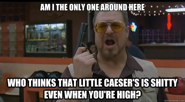 AM I THE ONLY ONE AROUND HERE WHO THINKS THAT LITTLE CAESER'S IS SHITTY EVEN WHEN YOU'RE HIGH?