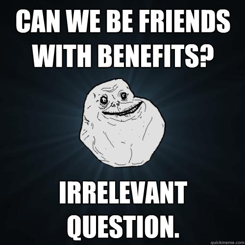 Can we be friends with benefits? Irrelevant question