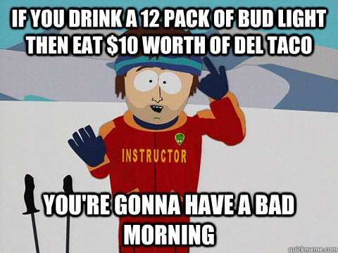 if you drink a 12 pack of bud light then eat $10 worth of del taco you're gonna have a bad morning - if you drink a 12 pack of bud light then eat $10 worth of del taco you're gonna have a bad morning  Youre gonna have a bad time
