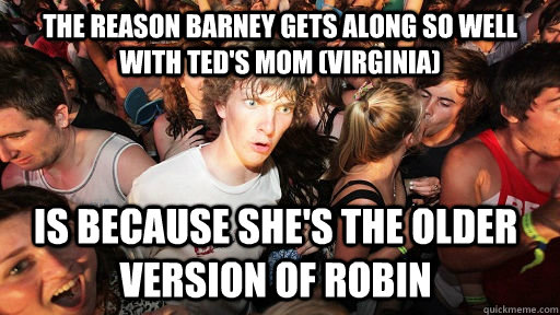 The reason Barney gets along so well with Ted's Mom (Virginia) is because she's the older version of Robin  - The reason Barney gets along so well with Ted's Mom (Virginia) is because she's the older version of Robin   Sudden Clarity Clarence
