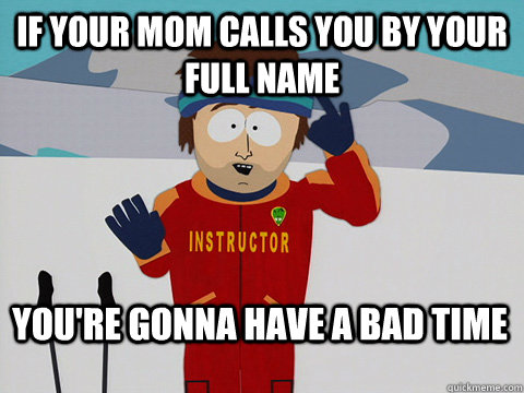 If your mom calls you by your full name You're gonna have a bad time