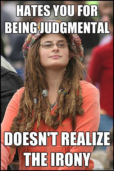 Hates you for being judgmental  Doesn't realize the irony - Hates you for being judgmental  Doesn't realize the irony  College Liberal