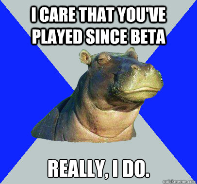 I care that you've played since beta Really, I do.  Skeptical Hippo
