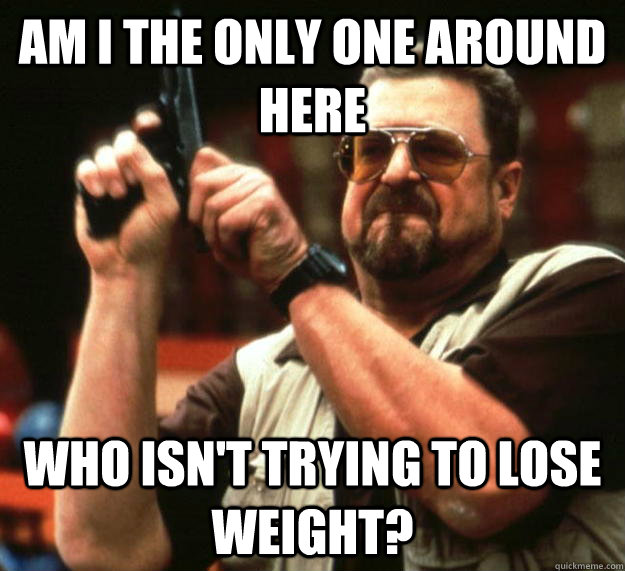 am I the only one around here Who isn't trying to lose weight? - am I the only one around here Who isn't trying to lose weight?  Angry Walter