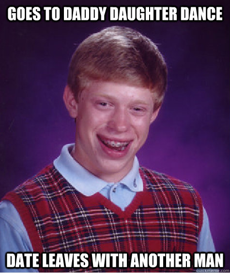 Goes to Daddy daughter dance Date leaves with another man - Goes to Daddy daughter dance Date leaves with another man  Bad Luck Brian