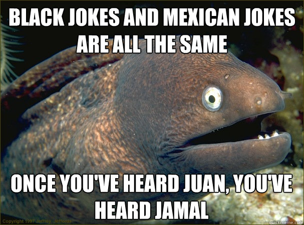 Black jokes and mexican jokes are all the same Once you've heard Juan, you've heard jamal - Black jokes and mexican jokes are all the same Once you've heard Juan, you've heard jamal  Bad Joke Eel