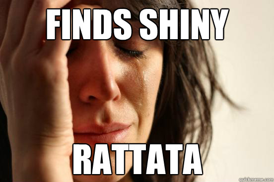 Finds shiny Rattata - Finds shiny Rattata  First World Problems