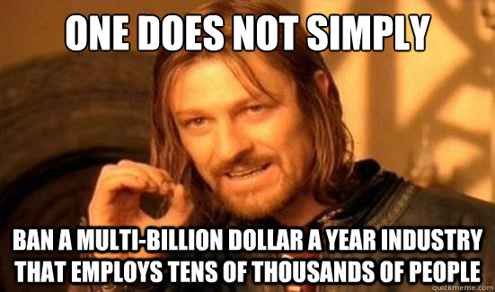 One Does Not Simply ban a multi-billion dollar a year industry that employs tens of thousands of people - One Does Not Simply ban a multi-billion dollar a year industry that employs tens of thousands of people  Boromir