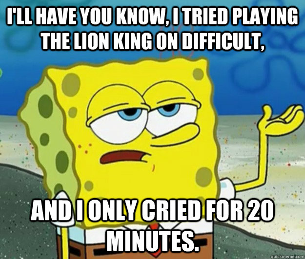 I'll have you know, I tried playing the lion king on difficult, and i only cried for 20 minutes. - I'll have you know, I tried playing the lion king on difficult, and i only cried for 20 minutes.  Tough Spongebob