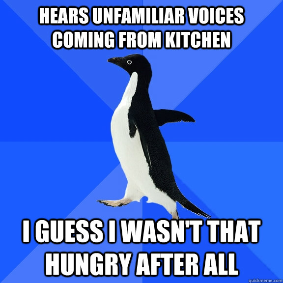 Hears unfamiliar voices coming from kitchen I guess I wasn't that hungry after all - Hears unfamiliar voices coming from kitchen I guess I wasn't that hungry after all  Socially Awkward Penguin