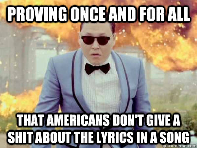Proving once and for all that americans don't give a shit about the lyrics in a song - Proving once and for all that americans don't give a shit about the lyrics in a song  Gangnam Style