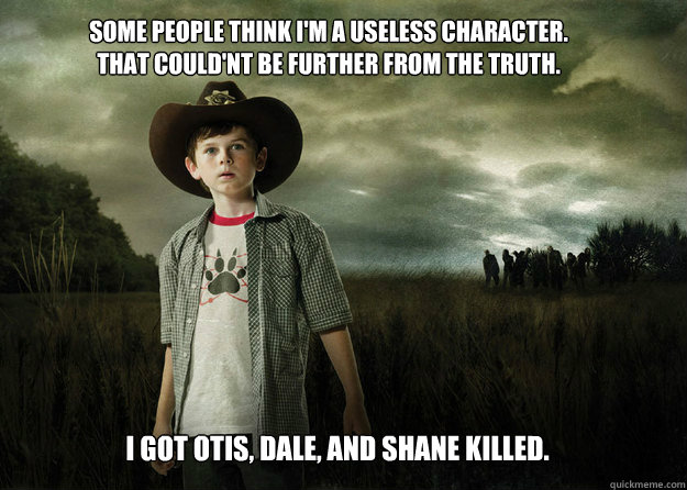 Some people think i'm a useless character. That could'nt be further from the truth. I got Otis, Dale, and Shane killed. - Some people think i'm a useless character. That could'nt be further from the truth. I got Otis, Dale, and Shane killed.  Carl Grimes Walking Dead